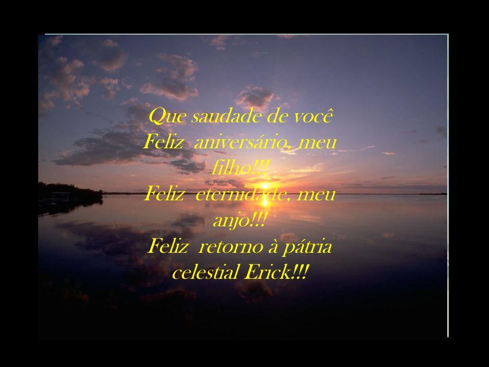 Você nasceu, foi um presente de DEUS Que saudade de você, Te amamos muiiitoooo Erick, meu filho!!! Que saudade de você,