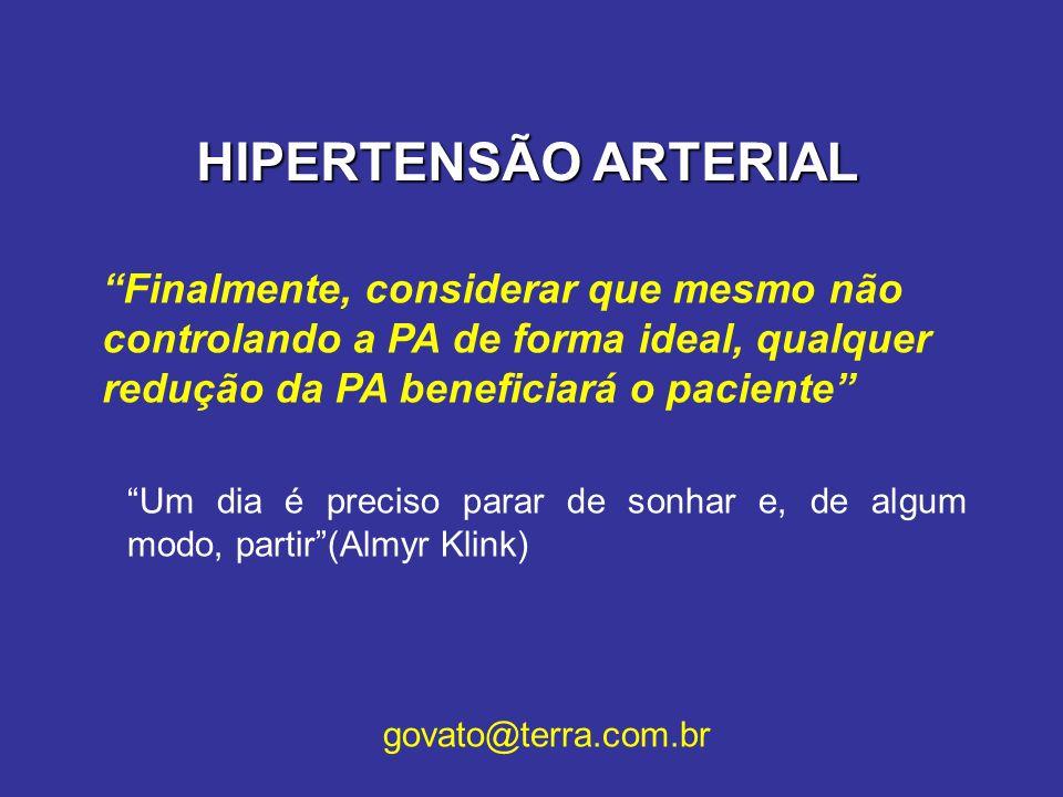 HIPERTENSÃO ARTERIAL Finalmente, considerar que mesmo não controlando a PA de forma ideal, qualquer redução da PA beneficiará o paciente Um dia é prec