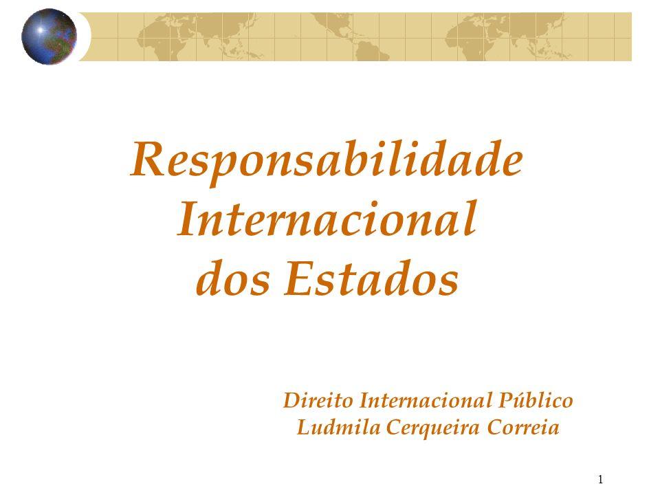 2 A responsabilidade internacional do Estado é o instituto jurídico em virtude do qual o Estado a que é imputado um ato ilícito segundo o direito internacional deve uma reparação ao Estado contra o qual este ato foi cometido.