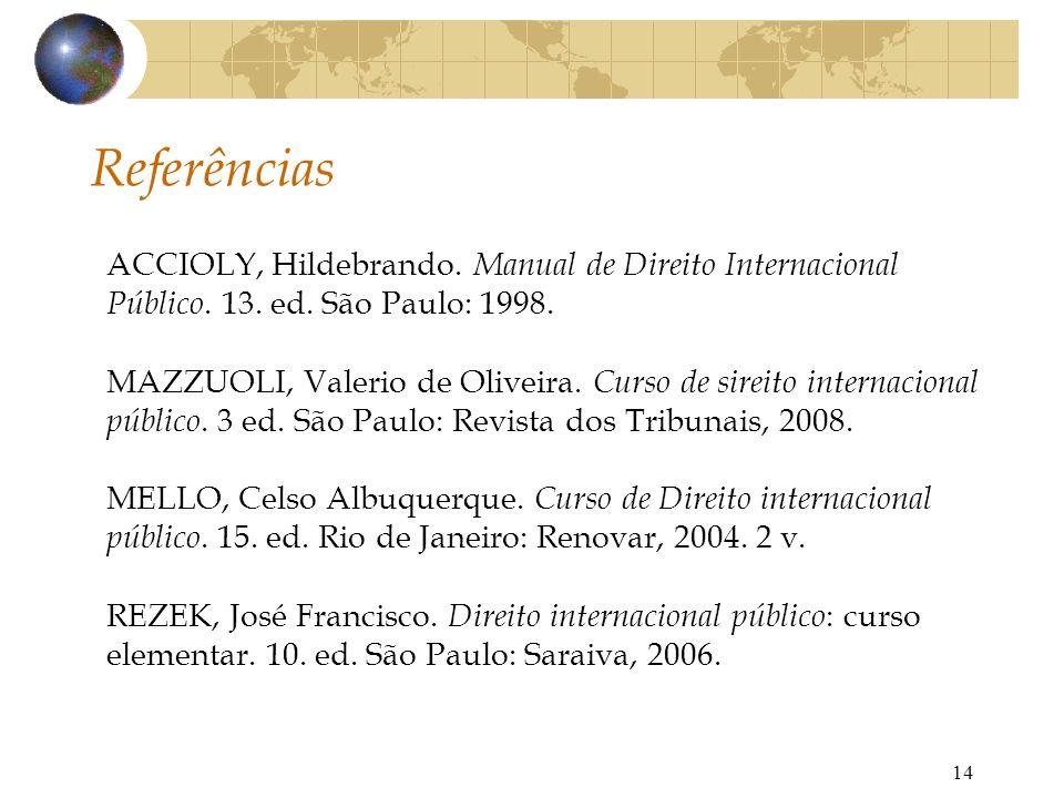 14 Referências ACCIOLY, Hildebrando. Manual de Direito Internacional Público. 13. ed. São Paulo: 1998. MAZZUOLI, Valerio de Oliveira. Curso de sireito