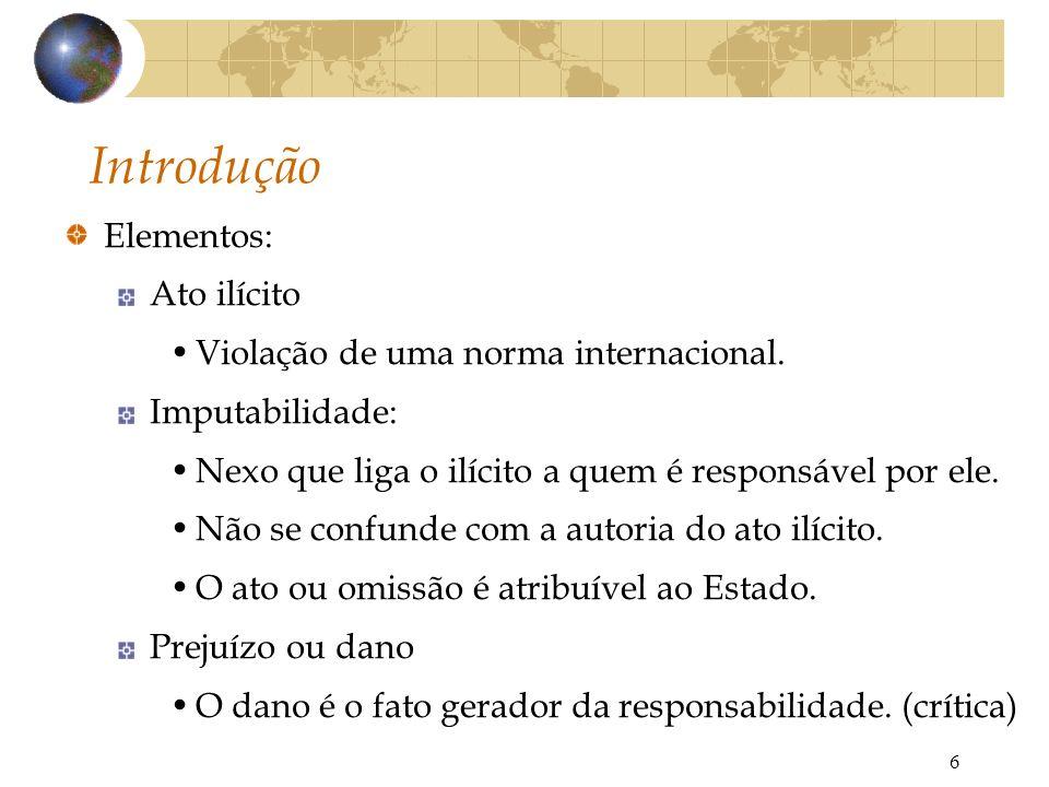 6 Introdução Elementos: Ato ilícito Violação de uma norma internacional. Imputabilidade: Nexo que liga o ilícito a quem é responsável por ele. Não se