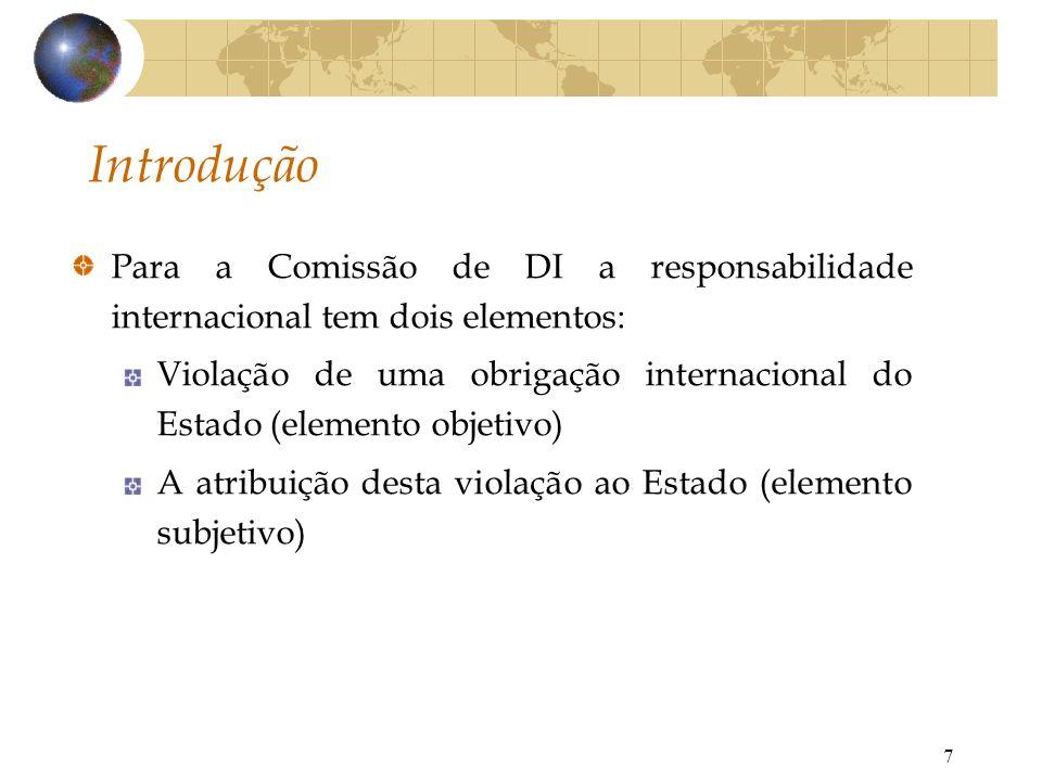 7 Introdução Para a Comissão de DI a responsabilidade internacional tem dois elementos: Violação de uma obrigação internacional do Estado (elemento ob