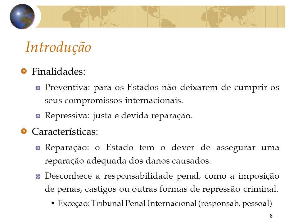 8 Introdução Finalidades: Preventiva: para os Estados não deixarem de cumprir os seus compromissos internacionais. Repressiva: justa e devida reparaçã