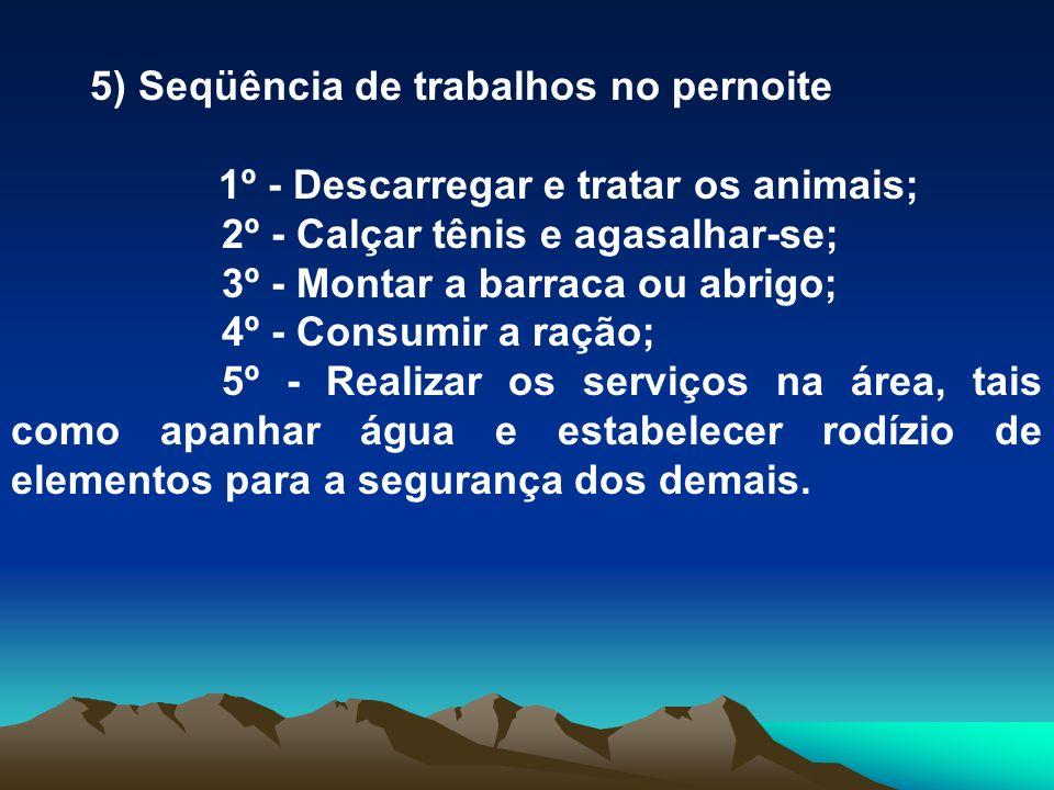 5) Seqüência de trabalhos no pernoite 1º - Descarregar e tratar os animais; 2º - Calçar tênis e agasalhar-se; 3º - Montar a barraca ou abrigo; 4º - Co