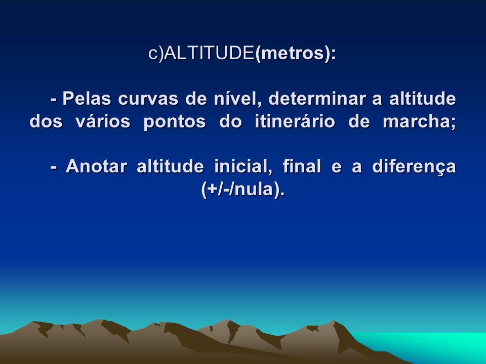 c)ALTITUDE(metros): - Pelas curvas de nível, determinar a altitude dos vários pontos do itinerário de marcha; - Anotar altitude inicial, final e a dif
