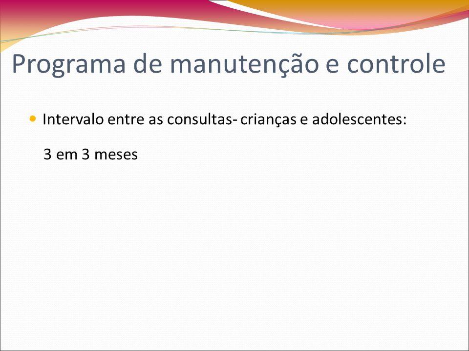 Intervalo entre as consultas- crianças e adolescentes: 3 em 3 meses Programa de manutenção e controle
