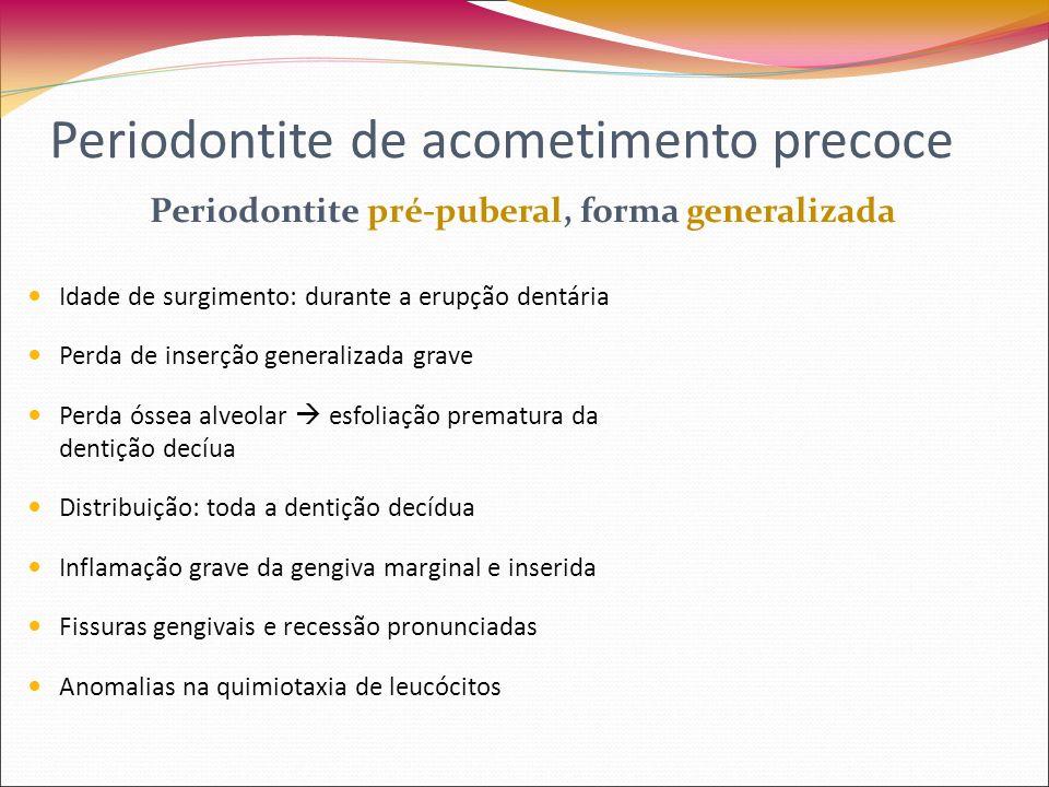Periodontite de acometimento precoce Periodontite Juvenil, forma localizada Idade de surgimento: entre a puberdade e 25- 30 anos Perda de inserção de 4 mm ou mais em pelo menos dois 1° molares permanentes ou incisivos