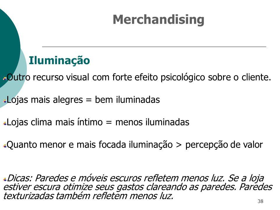38 Iluminação Outro recurso visual com forte efeito psicológico sobre o cliente. Lojas mais alegres = bem iluminadas Lojas clima mais íntimo = menos i