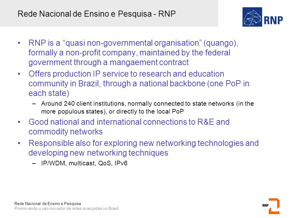 Rede Nacional de Ensino e Pesquisa Promovendo o uso inovador de redes avançadas no Brasil Rede Nacional de Ensino e Pesquisa - RNP RNP is a quasi non-governmental organisation (quango), formally a non-profit company, maintained by the federal government through a mangaement contract Offers production IP service to research and education community in Brazil, through a national backbone (one PoP in each state) –Around 240 client institutions, normally connected to state networks (in the more populous states), or directly to the local PoP Good national and international connections to R&E and commodity networks Responsible also for exploring new networking technologies and developing new networking techniques –IP/WDM, multicast, QoS, IPv6