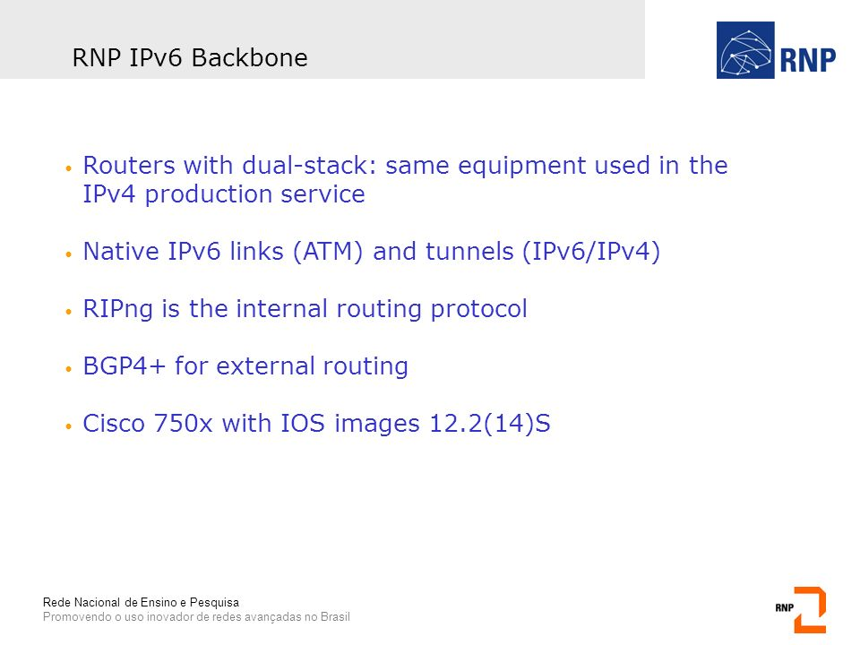 Rede Nacional de Ensino e Pesquisa Promovendo o uso inovador de redes avançadas no Brasil RNP IPv6 Backbone Routers with dual-stack: same equipment used in the IPv4 production service Native IPv6 links (ATM) and tunnels (IPv6/IPv4) RIPng is the internal routing protocol BGP4+ for external routing Cisco 750x with IOS images 12.2(14)S