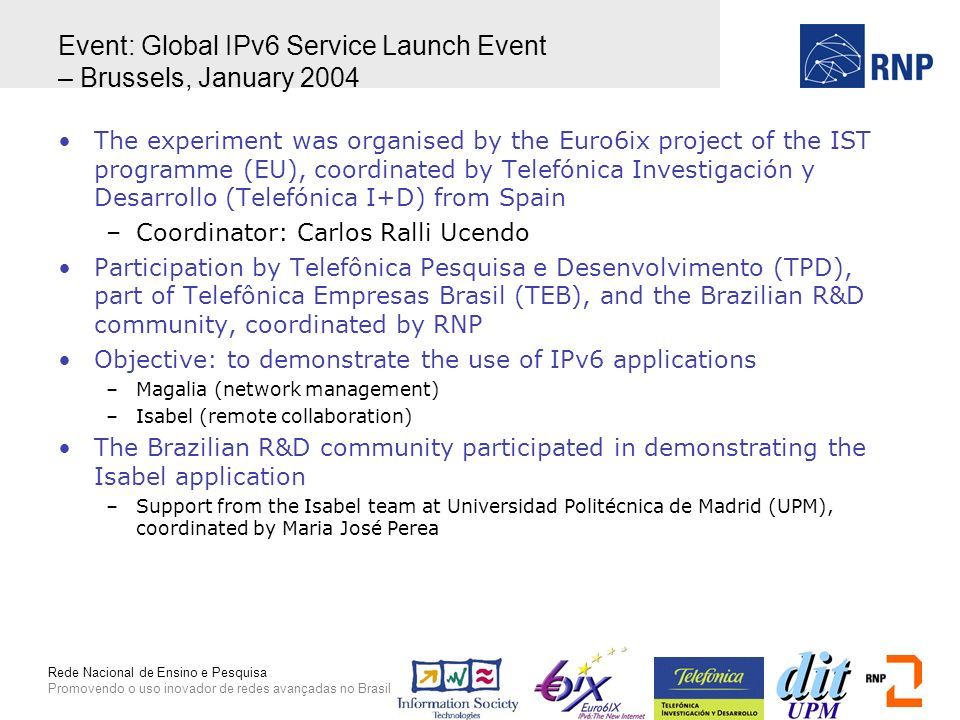 Rede Nacional de Ensino e Pesquisa Promovendo o uso inovador de redes avançadas no Brasil Event: Global IPv6 Service Launch Event – Brussels, January 2004 The experiment was organised by the Euro6ix project of the IST programme (EU), coordinated by Telefónica Investigación y Desarrollo (Telefónica I+D) from Spain –Coordinator: Carlos Ralli Ucendo Participation by Telefônica Pesquisa e Desenvolvimento (TPD), part of Telefônica Empresas Brasil (TEB), and the Brazilian R&D community, coordinated by RNP Objective: to demonstrate the use of IPv6 applications –Magalia (network management) –Isabel (remote collaboration) The Brazilian R&D community participated in demonstrating the Isabel application –Support from the Isabel team at Universidad Politécnica de Madrid (UPM), coordinated by Maria José Perea