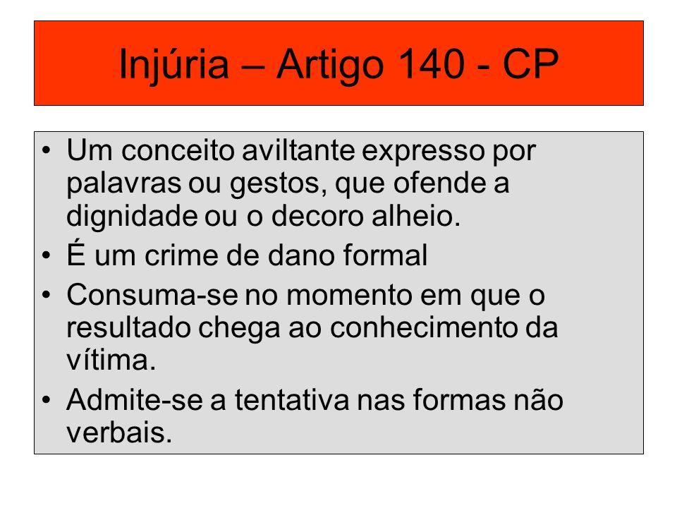 Injúria – Artigo 140 - CP Um conceito aviltante expresso por palavras ou gestos, que ofende a dignidade ou o decoro alheio. É um crime de dano formal