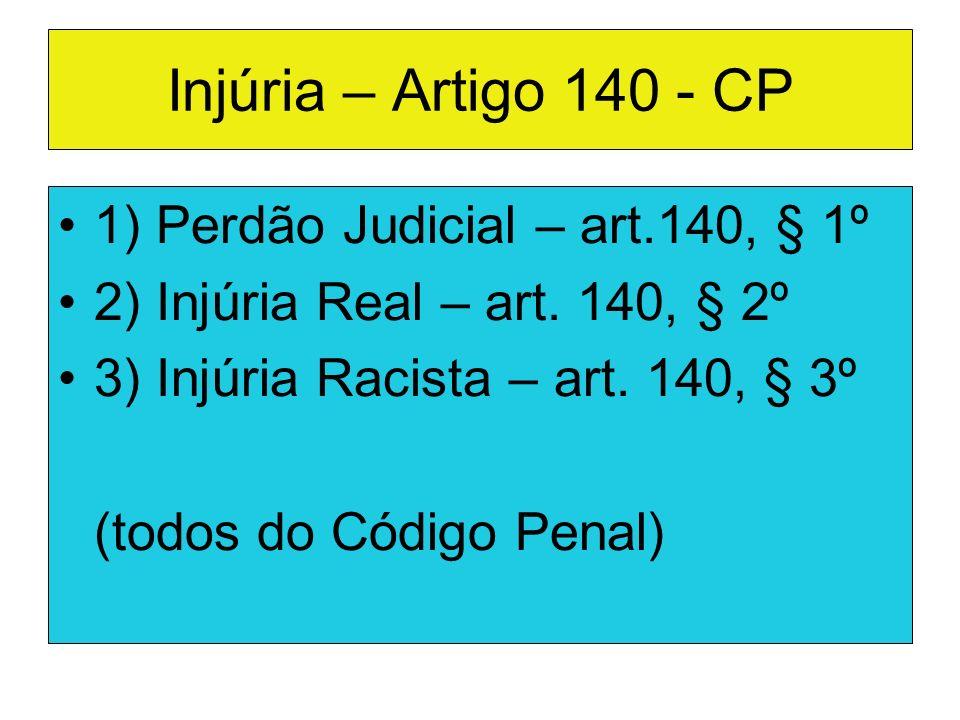 Injúria – Artigo 140 - CP 1) Perdão Judicial – art.140, § 1º 2) Injúria Real – art. 140, § 2º 3) Injúria Racista – art. 140, § 3º (todos do Código Pen