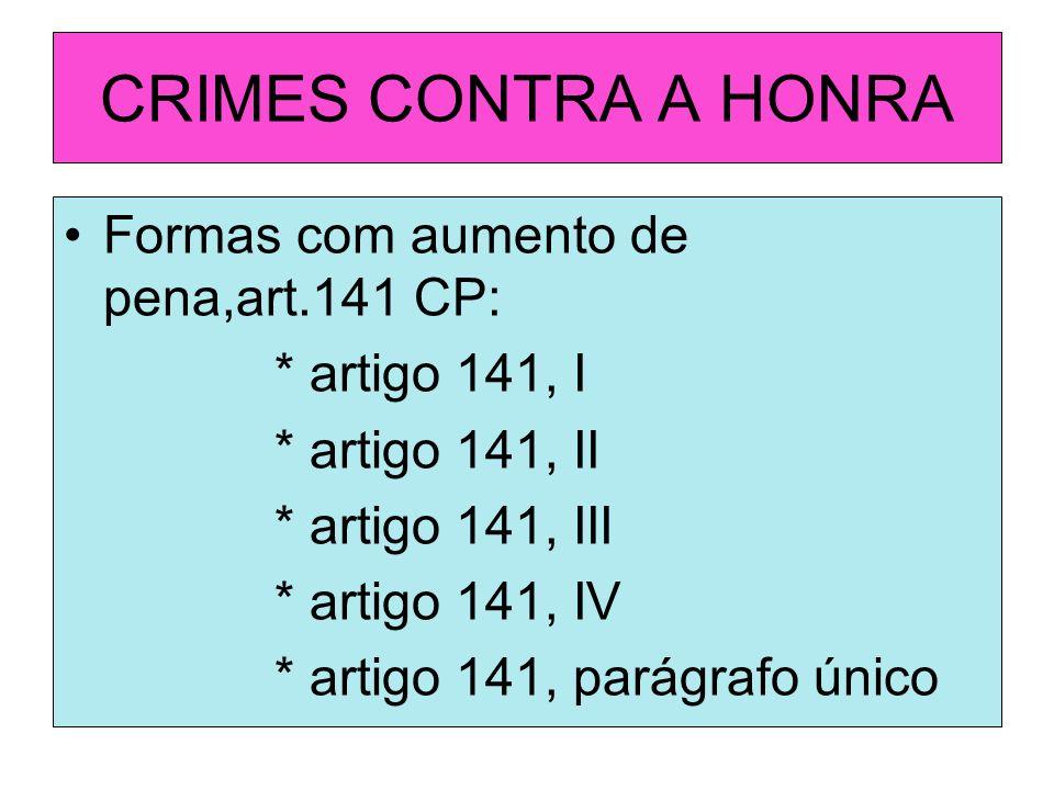 CRIMES CONTRA A HONRA Formas com aumento de pena,art.141 CP: * artigo 141, I * artigo 141, II * artigo 141, III * artigo 141, IV * artigo 141, parágra