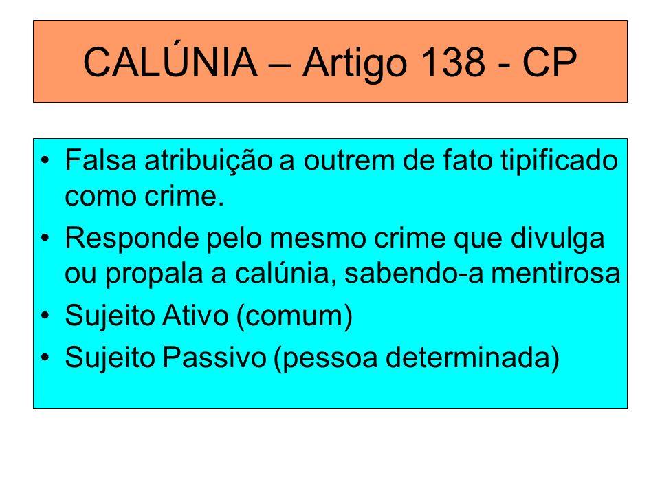 CALÚNIA – Artigo 138 - CP Falsa atribuição a outrem de fato tipificado como crime. Responde pelo mesmo crime que divulga ou propala a calúnia, sabendo