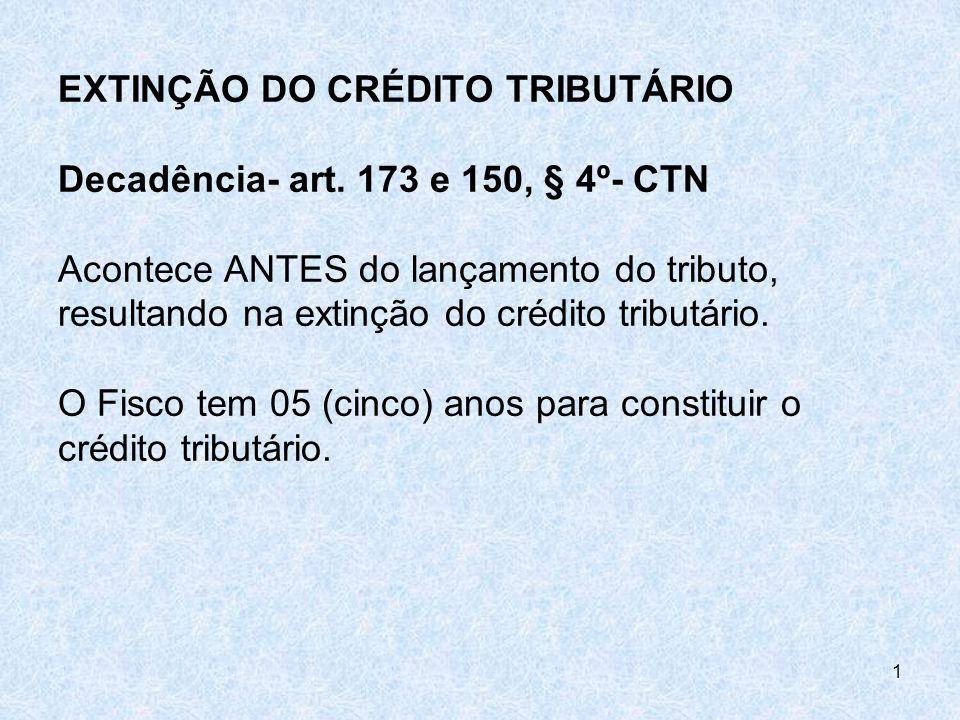 EXTINÇÃO DO CRÉDITO TRIBUTÁRIO Decadência- art. 173 e 150, § 4º- CTN Acontece ANTES do lançamento do tributo, resultando na extinção do crédito tribut