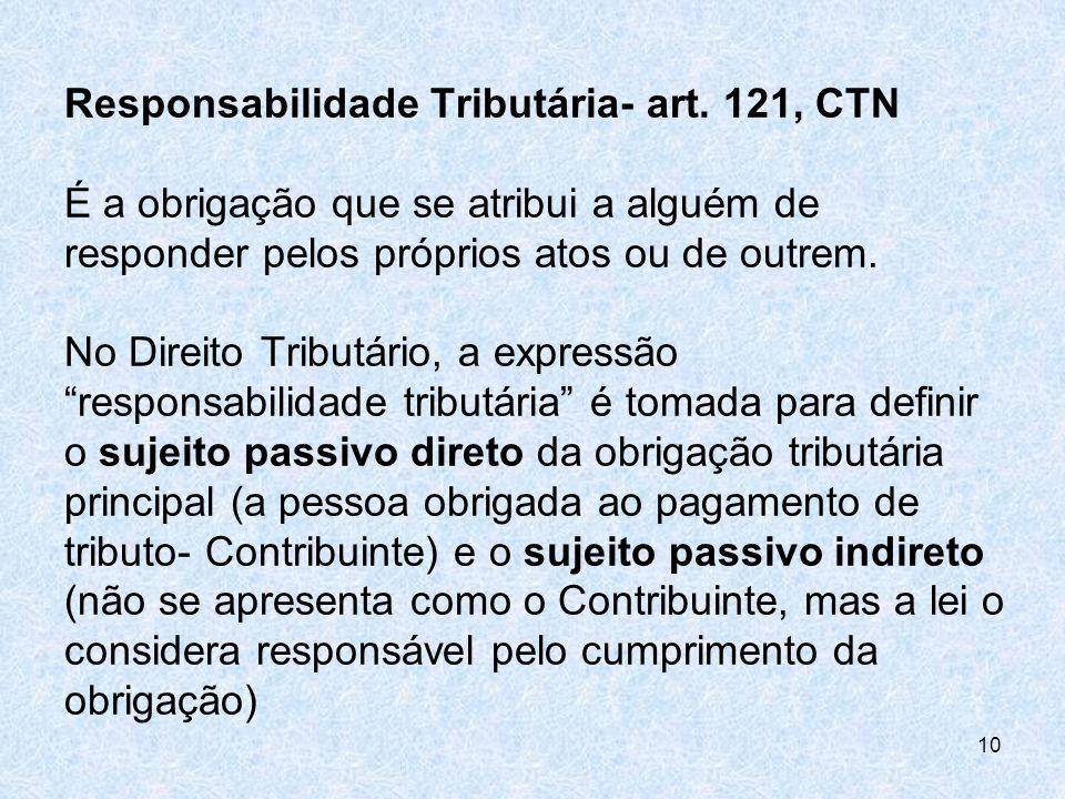Responsabilidade Tributária- art. 121, CTN É a obrigação que se atribui a alguém de responder pelos próprios atos ou de outrem. No Direito Tributário,