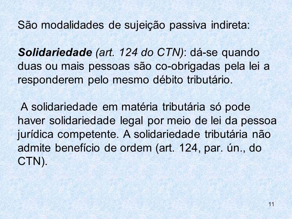 São modalidades de sujeição passiva indireta: Solidariedade (art. 124 do CTN): dá-se quando duas ou mais pessoas são co-obrigadas pela lei a responder