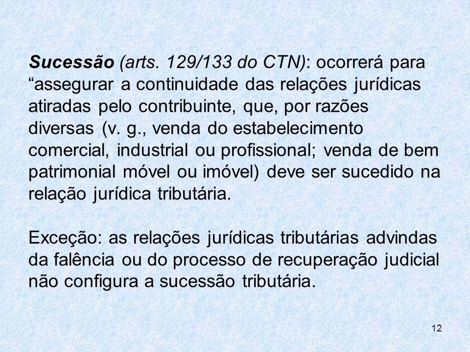 Sucessão (arts. 129/133 do CTN): ocorrerá para assegurar a continuidade das relações jurídicas atiradas pelo contribuinte, que, por razões diversas (v