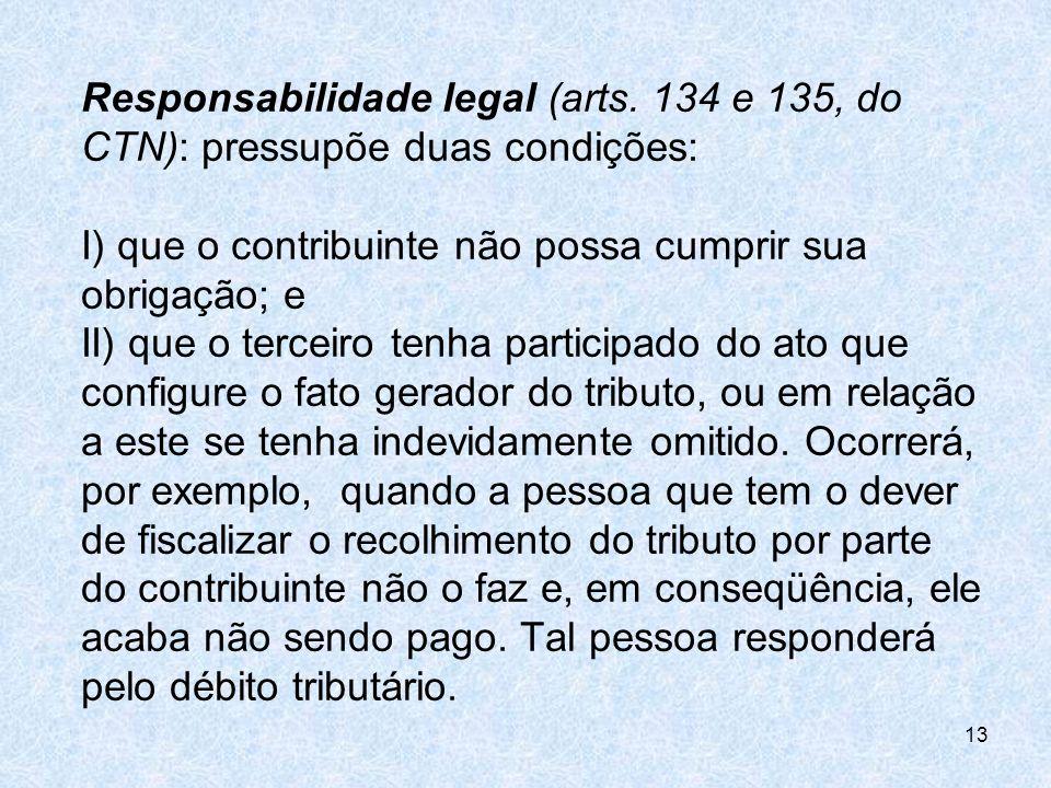 Responsabilidade legal (arts. 134 e 135, do CTN): pressupõe duas condições: I) que o contribuinte não possa cumprir sua obrigação; e II) que o terceir