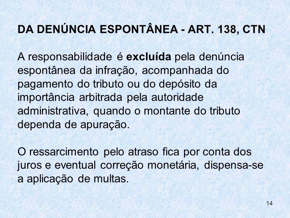 DA DENÚNCIA ESPONTÂNEA - ART. 138, CTN A responsabilidade é excluída pela denúncia espontânea da infração, acompanhada do pagamento do tributo ou do d