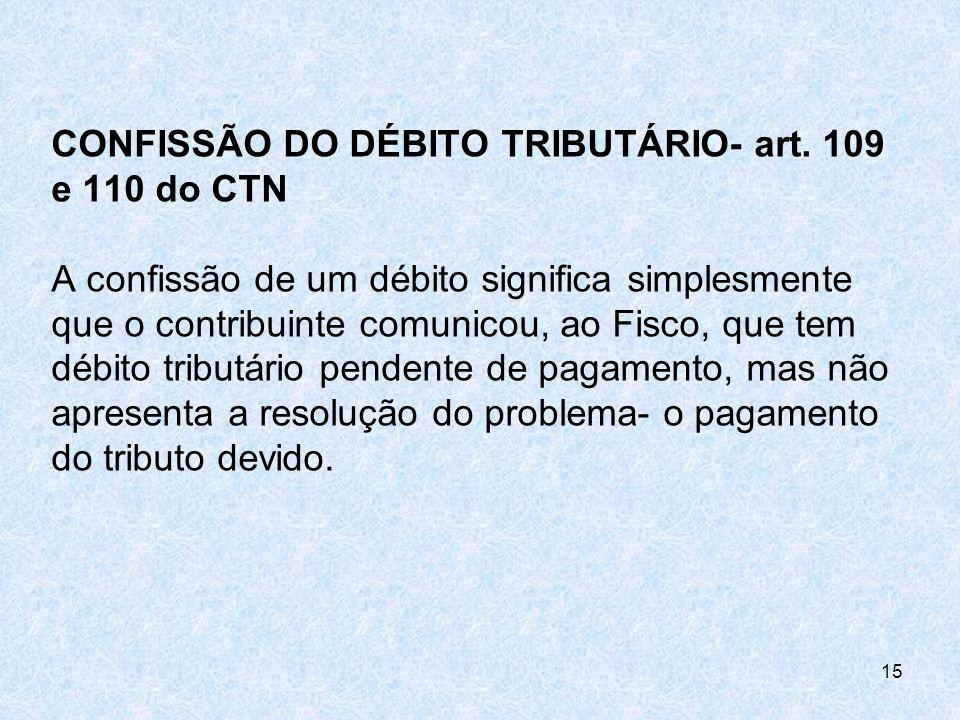 CONFISSÃO DO DÉBITO TRIBUTÁRIO- art. 109 e 110 do CTN A confissão de um débito significa simplesmente que o contribuinte comunicou, ao Fisco, que tem