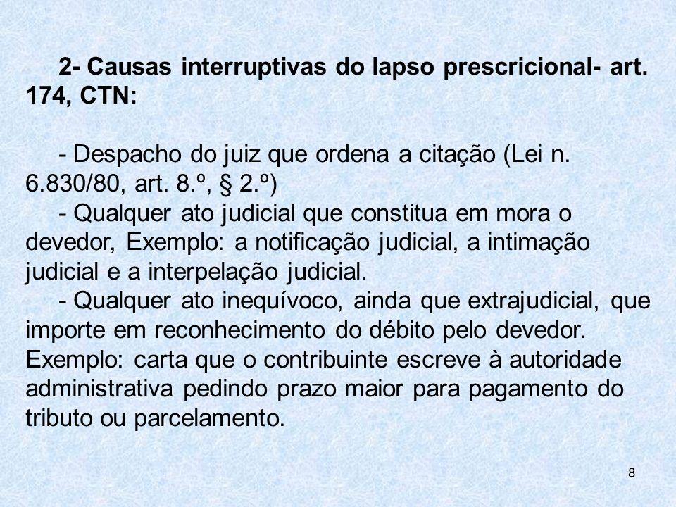 2- Causas interruptivas do lapso prescricional- art. 174, CTN: - Despacho do juiz que ordena a citação (Lei n. 6.830/80, art. 8.º, § 2.º) - Qualquer a