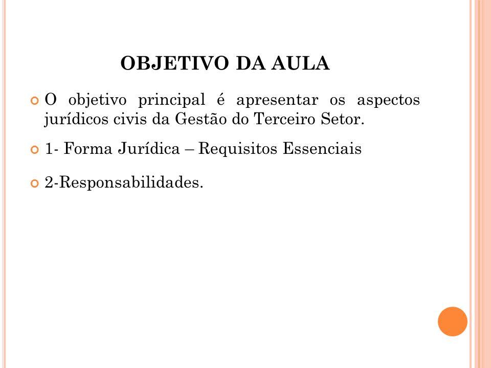 OBJETIVO DA AULA O objetivo principal é apresentar os aspectos jurídicos civis da Gestão do Terceiro Setor. 1- Forma Jurídica – Requisitos Essenciais