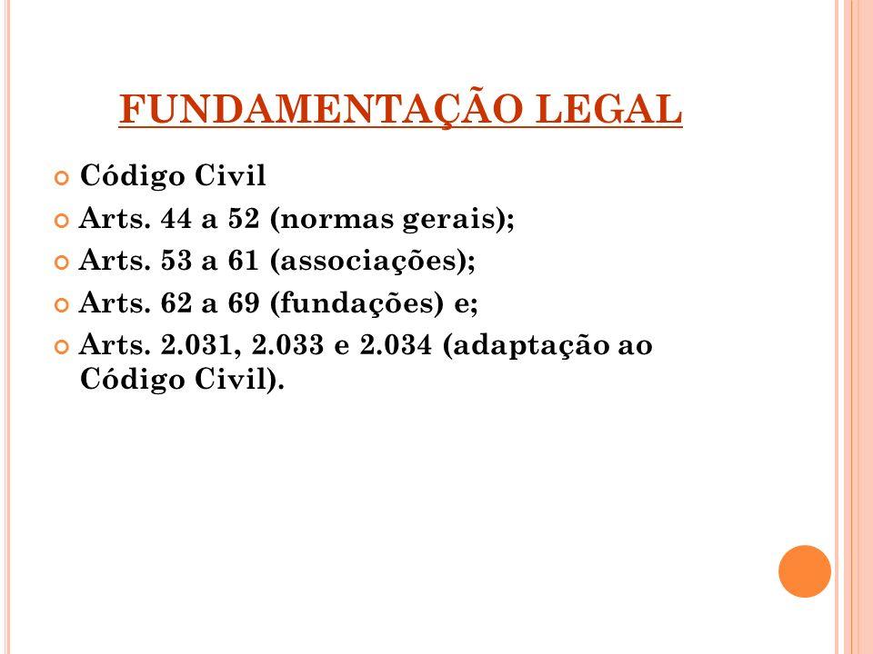 FUNDAMENTAÇÃO LEGAL Código Civil Arts. 44 a 52 (normas gerais); Arts. 53 a 61 (associações); Arts. 62 a 69 (fundações) e; Arts. 2.031, 2.033 e 2.034 (