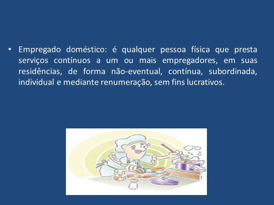 Empregado doméstico: é qualquer pessoa física que presta serviços contínuos a um ou mais empregadores, em suas residências, de forma não-eventual, con