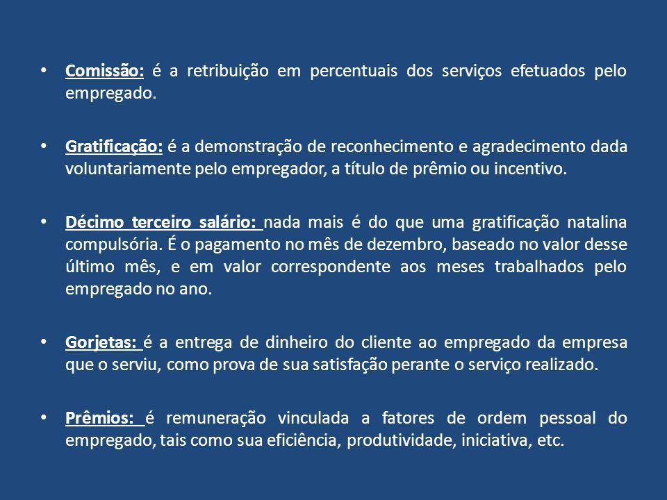 Comissão: é a retribuição em percentuais dos serviços efetuados pelo empregado. Gratificação: é a demonstração de reconhecimento e agradecimento dada