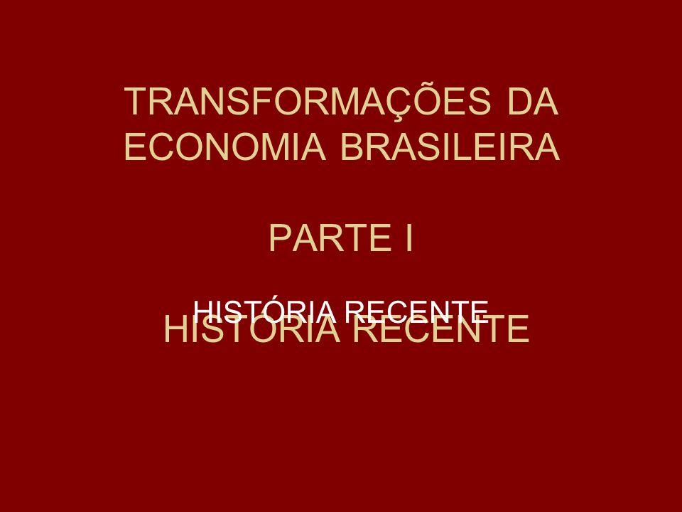 TRANSFORMAÇÕES DA ECONOMIA BRASILEIRA PARTE I HISTÓRIA RECENTE HISTÓRIA RECENTE