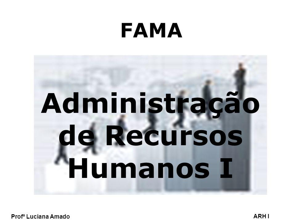 Profª Luciana Amado ARH I FAMA Administração de Recursos Humanos I