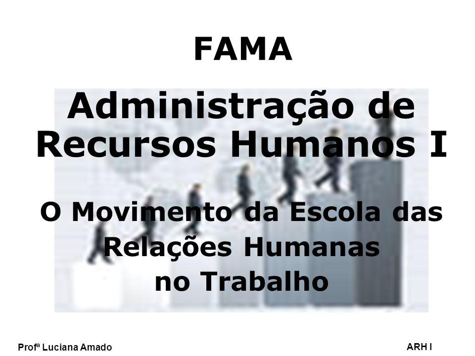Profª Luciana Amado ARH I FAMA Administração de Recursos Humanos I O Movimento da Escola das Relações Humanas no Trabalho