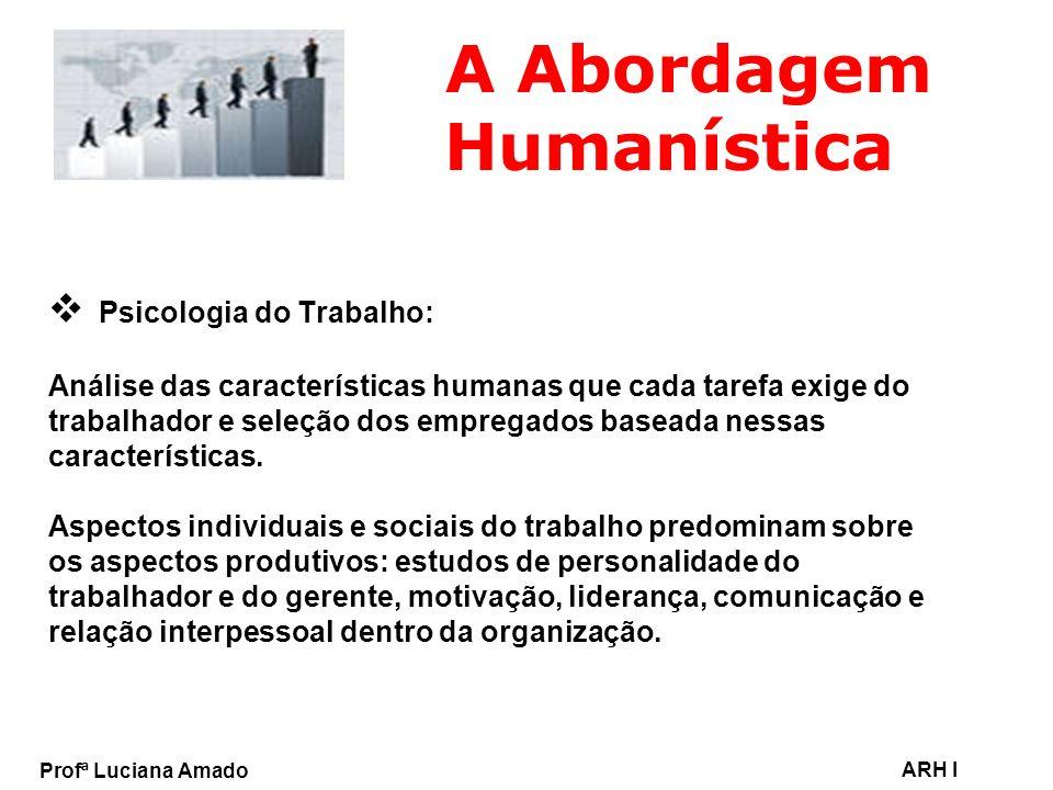 Profª Luciana Amado ARH I A Abordagem Humanística Psicologia do Trabalho: Análise das características humanas que cada tarefa exige do trabalhador e s