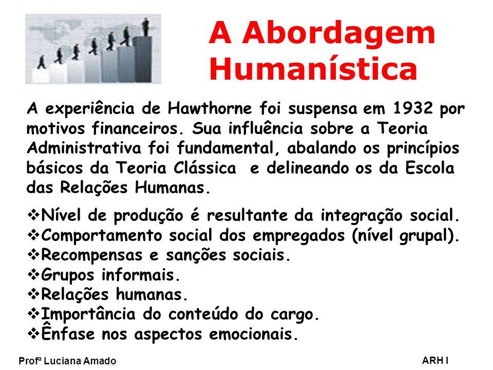 Profª Luciana Amado ARH I A Abordagem Humanística A experiência de Hawthorne foi suspensa em 1932 por motivos financeiros. Sua influência sobre a Teor