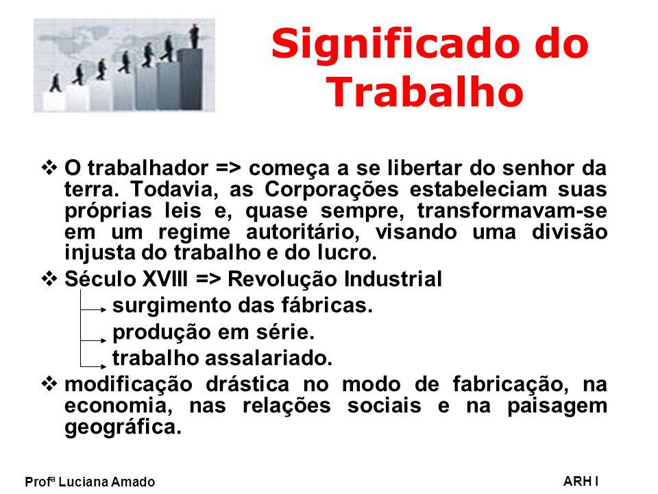 Profª Luciana Amado ARH I Significado do Trabalho O trabalhador => começa a se libertar do senhor da terra. Todavia, as Corporações estabeleciam suas