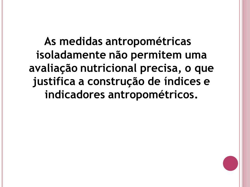 As medidas antropométricas isoladamente não permitem uma avaliação nutricional precisa, o que justifica a construção de índices e indicadores antropom