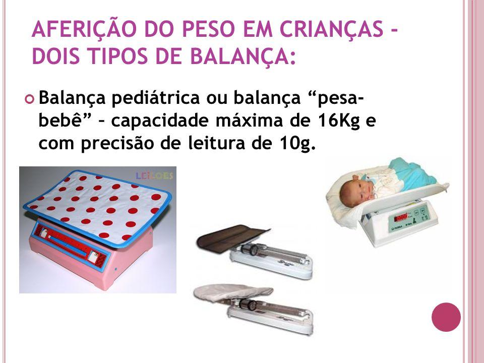 AFERIÇÃO DO PESO EM CRIANÇAS - DOIS TIPOS DE BALANÇA: Balança pediátrica ou balança pesa- bebê – capacidade máxima de 16Kg e com precisão de leitura d