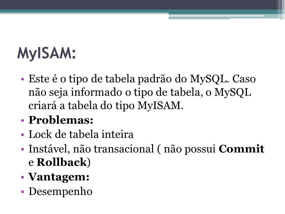 MyISAM: Este é o tipo de tabela padrão do MySQL. Caso não seja informado o tipo de tabela, o MySQL criará a tabela do tipo MyISAM. Problemas: Lock de
