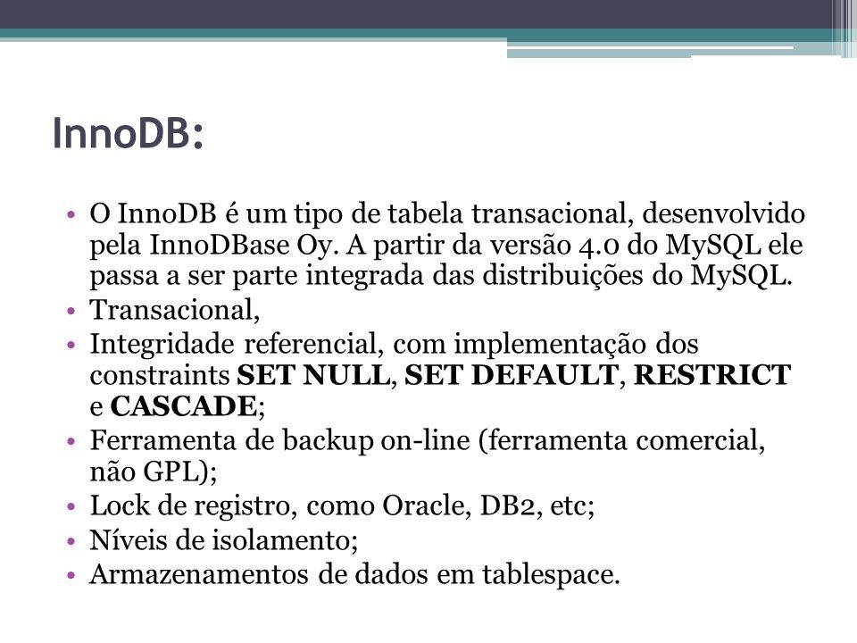 InnoDB: O InnoDB é um tipo de tabela transacional, desenvolvido pela InnoDBase Oy. A partir da versão 4.0 do MySQL ele passa a ser parte integrada das