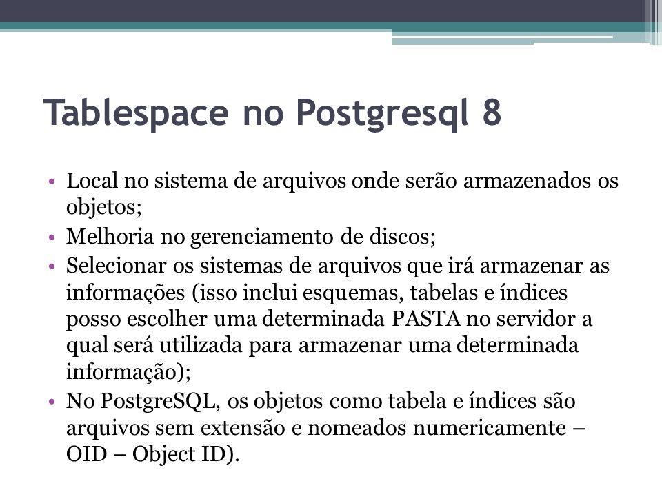 Tablespace no Postgresql 8 Local no sistema de arquivos onde serão armazenados os objetos; Melhoria no gerenciamento de discos; Selecionar os sistemas