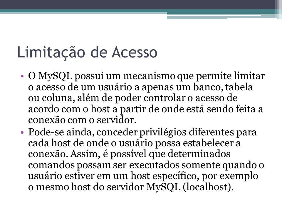 Limitação de Acesso O MySQL possui um mecanismo que permite limitar o acesso de um usuário a apenas um banco, tabela ou coluna, além de poder controla
