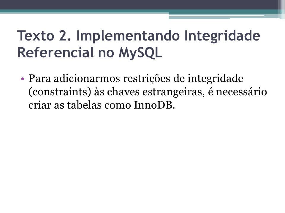 Texto 2. Implementando Integridade Referencial no MySQL Para adicionarmos restrições de integridade (constraints) às chaves estrangeiras, é necessário