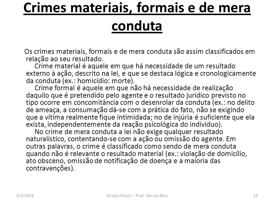 Crimes materiais, formais e de mera conduta Os crimes materiais, formais e de mera conduta são assim classificados em relação ao seu resultado. Crime