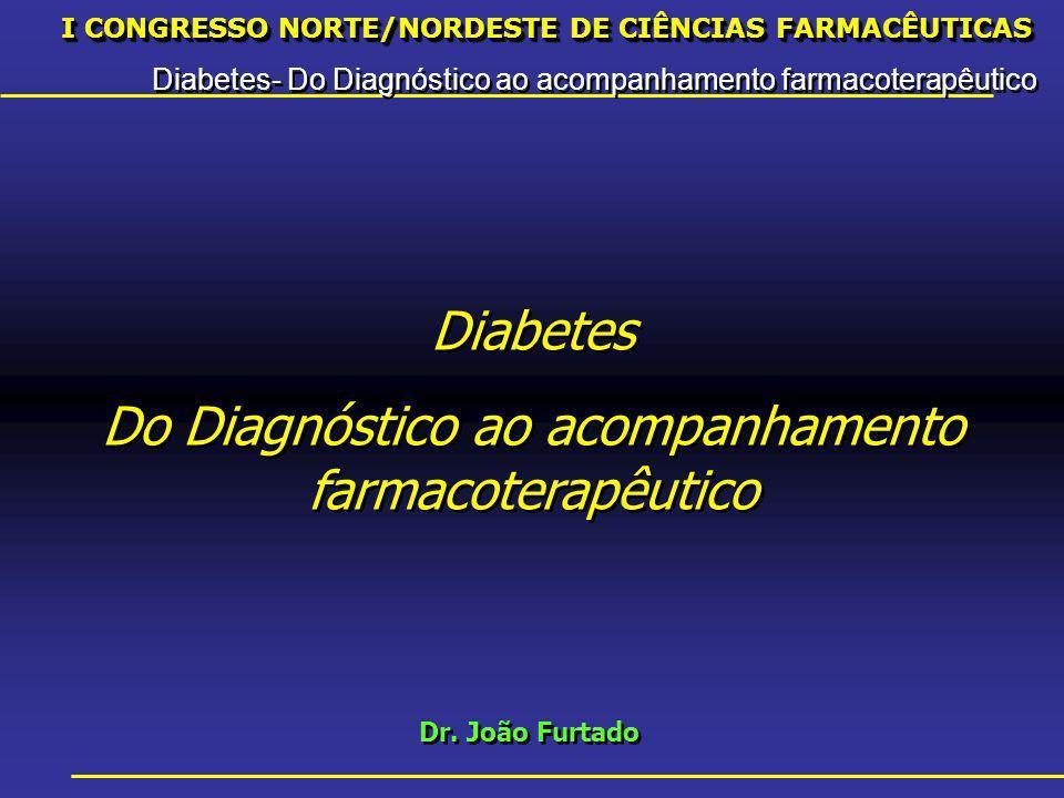 I CONGRESSO NORTE/NORDESTE DE CIÊNCIAS FARMACÊUTICAS Diabetes- Do Diagnóstico ao acompanhamento farmacoterapêutico I CONGRESSO NORTE/NORDESTE DE CIÊNCIAS FARMACÊUTICAS Diabetes- Do Diagnóstico ao acompanhamento farmacoterapêutico Dr.