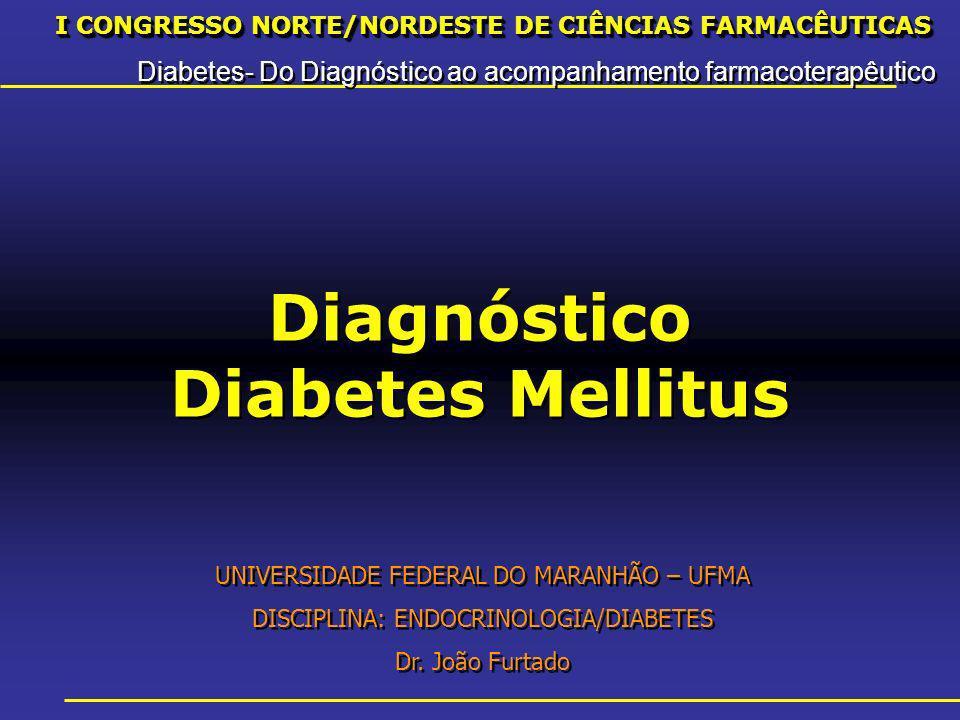 I CONGRESSO NORTE/NORDESTE DE CIÊNCIAS FARMACÊUTICAS Diabetes- Do Diagnóstico ao acompanhamento farmacoterapêutico I CONGRESSO NORTE/NORDESTE DE CIÊNCIAS FARMACÊUTICAS Diabetes- Do Diagnóstico ao acompanhamento farmacoterapêutico Diagnóstico Diabetes Mellitus UNIVERSIDADE FEDERAL DO MARANHÃO – UFMA DISCIPLINA: ENDOCRINOLOGIA/DIABETES Dr.