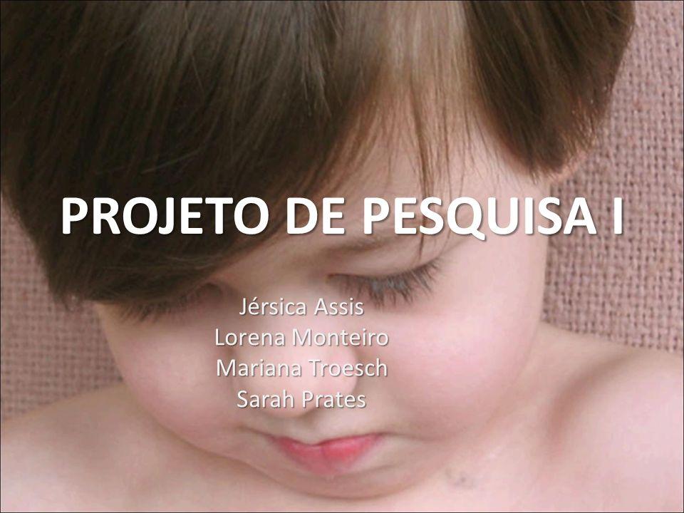 PROJETO DE PESQUISA I Jérsica Assis Lorena Monteiro Mariana Troesch Sarah Prates