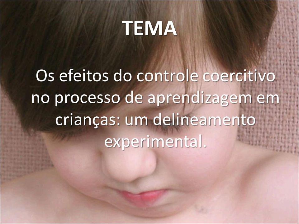 TEMA Os efeitos do controle coercitivo no processo de aprendizagem em crianças: um delineamento experimental.