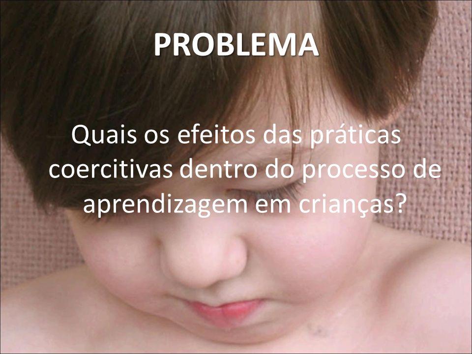 PROBLEMA Q Quais os efeitos das práticas coercitivas dentro do processo de aprendizagem em crianças?